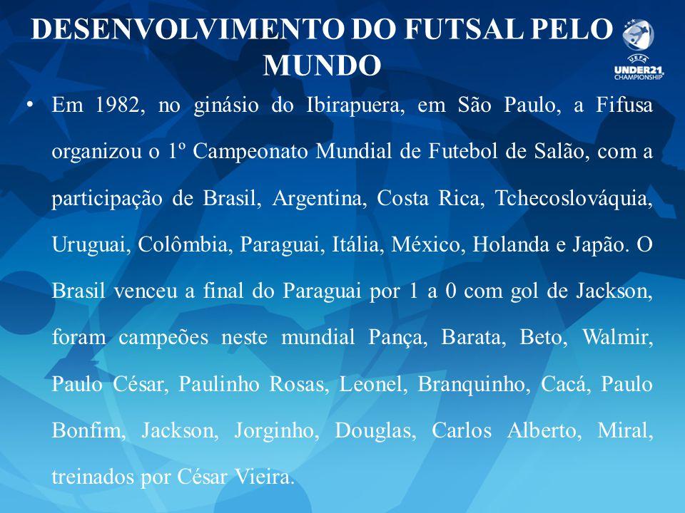 DESENVOLVIMENTO DO FUTSAL PELO MUNDO Em 1982, no ginásio do Ibirapuera, em São Paulo, a Fifusa organizou o 1º Campeonato Mundial de Futebol de Salão,