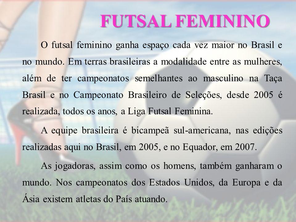 FUTSAL FEMININO O futsal feminino ganha espaço cada vez maior no Brasil e no mundo. Em terras brasileiras a modalidade entre as mulheres, além de ter