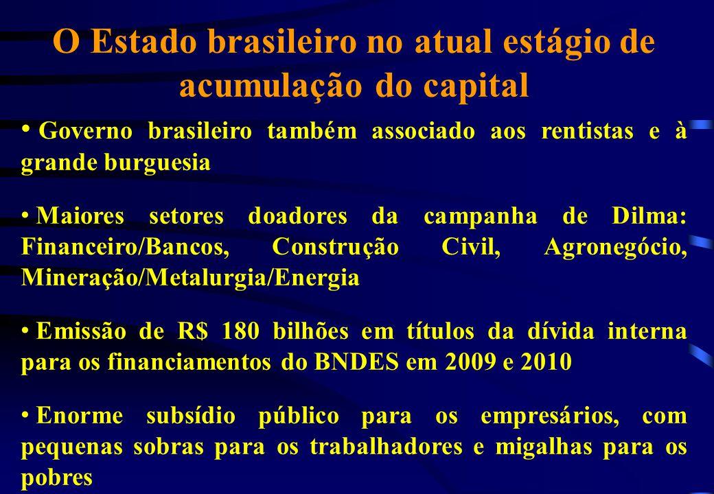O Estado brasileiro no atual estágio de acumulação do capital Governo brasileiro também associado aos rentistas e à grande burguesia Maiores setores d