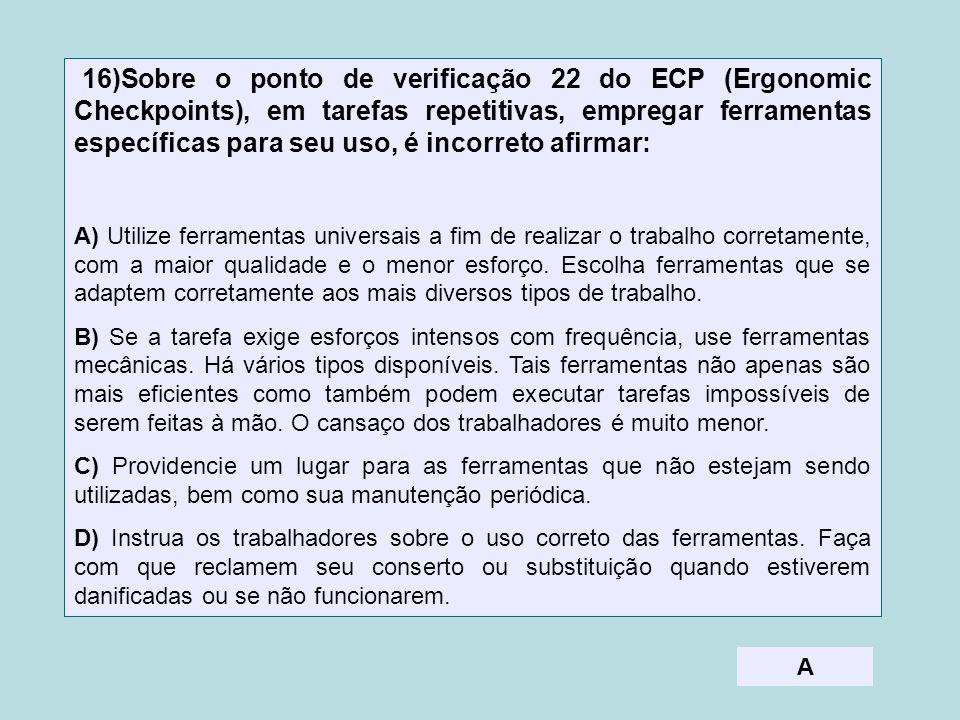16)Sobre o ponto de verificação 22 do ECP (Ergonomic Checkpoints), em tarefas repetitivas, empregar ferramentas específicas para seu uso, é incorreto