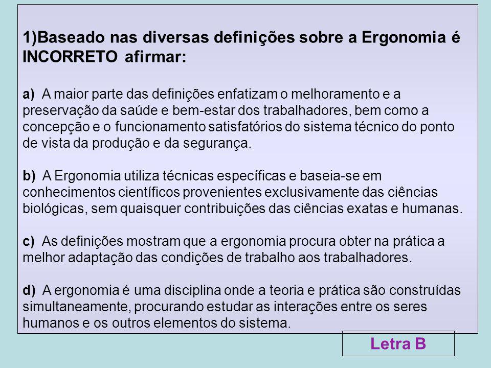 2)Sobre a corrente ergonômica Human Factors é FALSA a seguinte afirmativa: a) Baseia-se principalmente em condições experimentais em laboratório, buscando medidas científicas, que conduzem, em particular, ao estabelecimento de padrões ergonômicos.