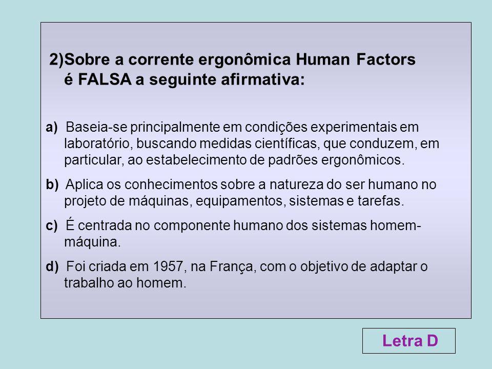 2)Sobre a corrente ergonômica Human Factors é FALSA a seguinte afirmativa: a) Baseia-se principalmente em condições experimentais em laboratório, busc