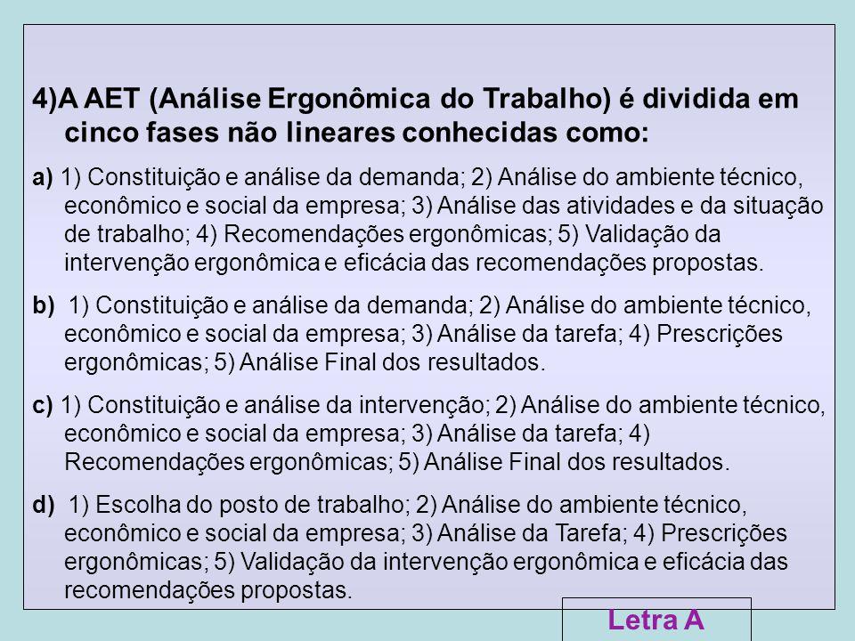4)A AET (Análise Ergonômica do Trabalho) é dividida em cinco fases não lineares conhecidas como: a) 1) Constituição e análise da demanda; 2) Análise d
