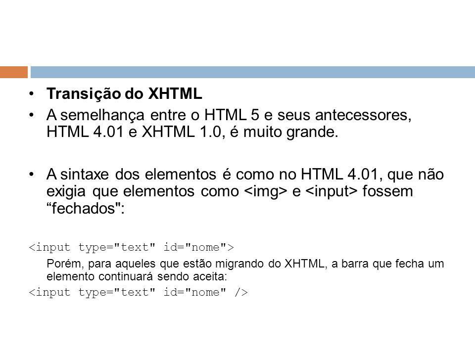 Transição do XHTML A semelhança entre o HTML 5 e seus antecessores, HTML 4.01 e XHTML 1.0, é muito grande. A sintaxe dos elementos é como no HTML 4.01