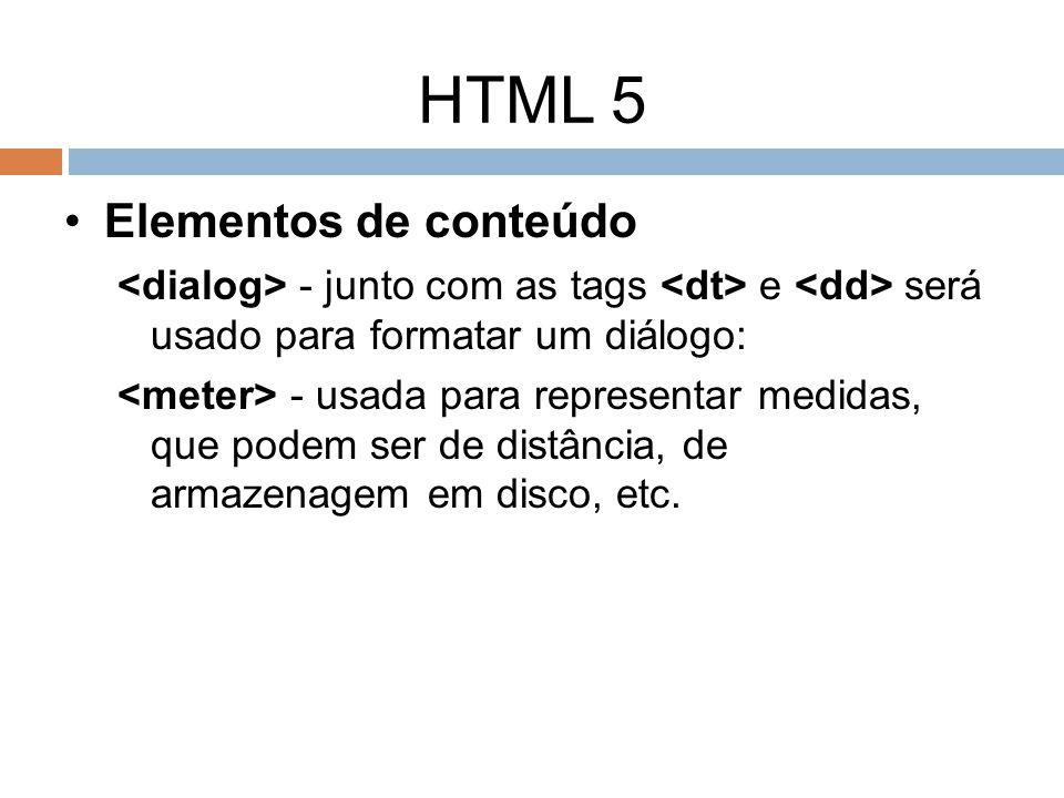 HTML 5 Elementos de conteúdo - junto com as tags e será usado para formatar um diálogo: - usada para representar medidas, que podem ser de distância,