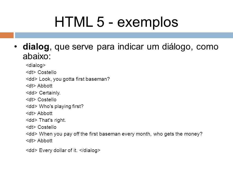 HTML 5 - exemplos dialog, que serve para indicar um diálogo, como abaixo: Costello Look, you gotta first baseman? Abbott Certainly. Costello Who's pla