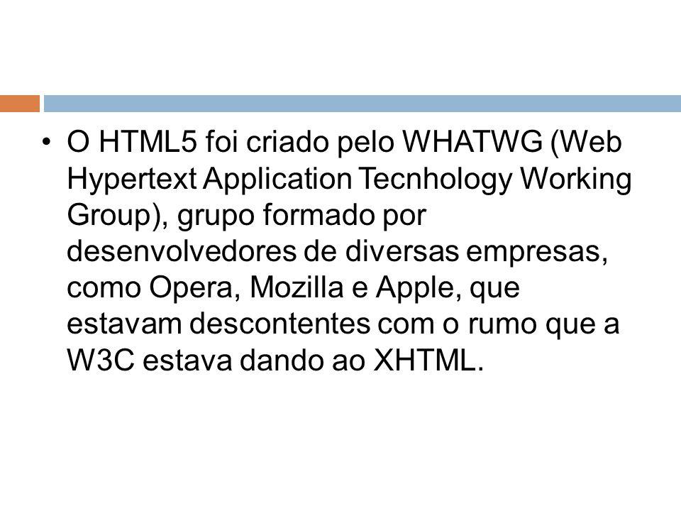 O HTML5 foi criado pelo WHATWG (Web Hypertext Application Tecnhology Working Group), grupo formado por desenvolvedores de diversas empresas, como Oper