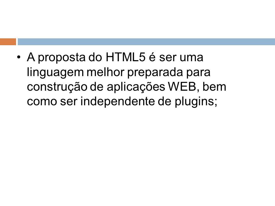 A proposta do HTML5 é ser uma linguagem melhor preparada para construção de aplicações WEB, bem como ser independente de plugins;
