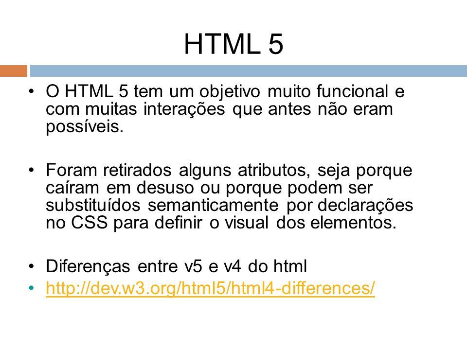 HTML 5 O HTML 5 tem um objetivo muito funcional e com muitas interações que antes não eram possíveis. Foram retirados alguns atributos, seja porque ca