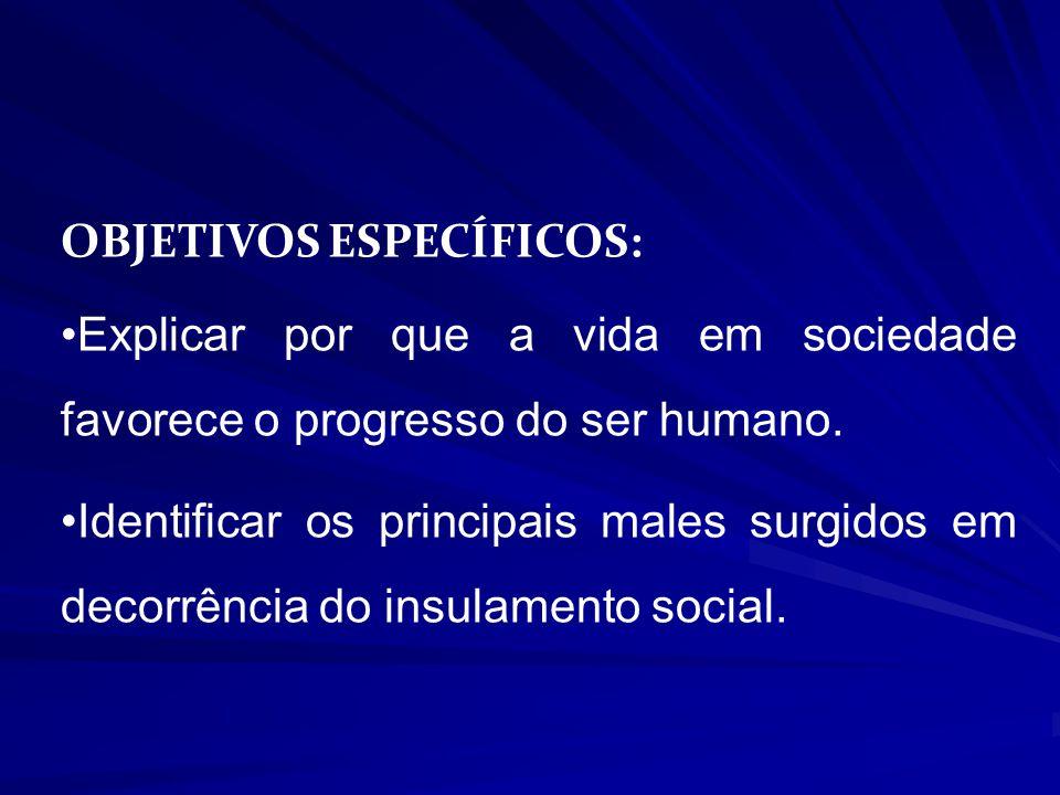 OBJETIVOS ESPECÍFICOS: Explicar por que a vida em sociedade favorece o progresso do ser humano. Identificar os principais males surgidos em decorrênci