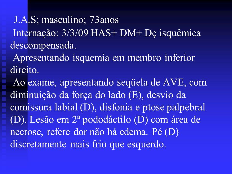 J.A.S; masculino; 73anos Internação: 3/3/09 HAS+ DM+ Dç isquêmica descompensada. Apresentando isquemia em membro inferior direito. Ao exame, apresenta
