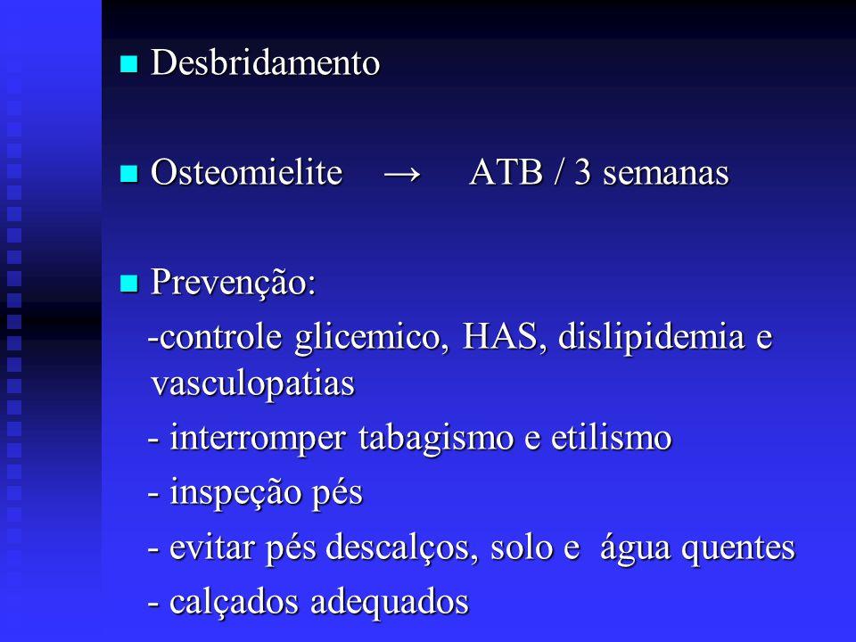 Desbridamento Desbridamento Osteomielite ATB / 3 semanas Osteomielite ATB / 3 semanas Prevenção: Prevenção: -controle glicemico, HAS, dislipidemia e v