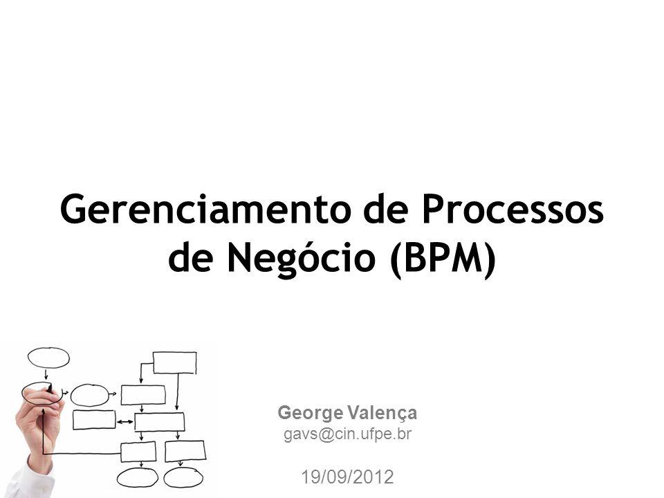 Gerenciamento de Processos de Negócio (BPM) George Valença gavs@cin.ufpe.br 19/09/2012
