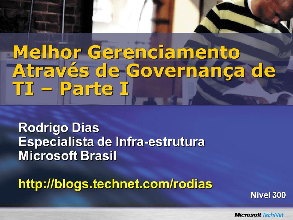 Rodrigo Dias Especialista de Infra-estrutura Microsoft Brasil http://blogs.technet.com/rodias Nível 300 Melhor Gerenciamento Através de Governança de TI – Parte I