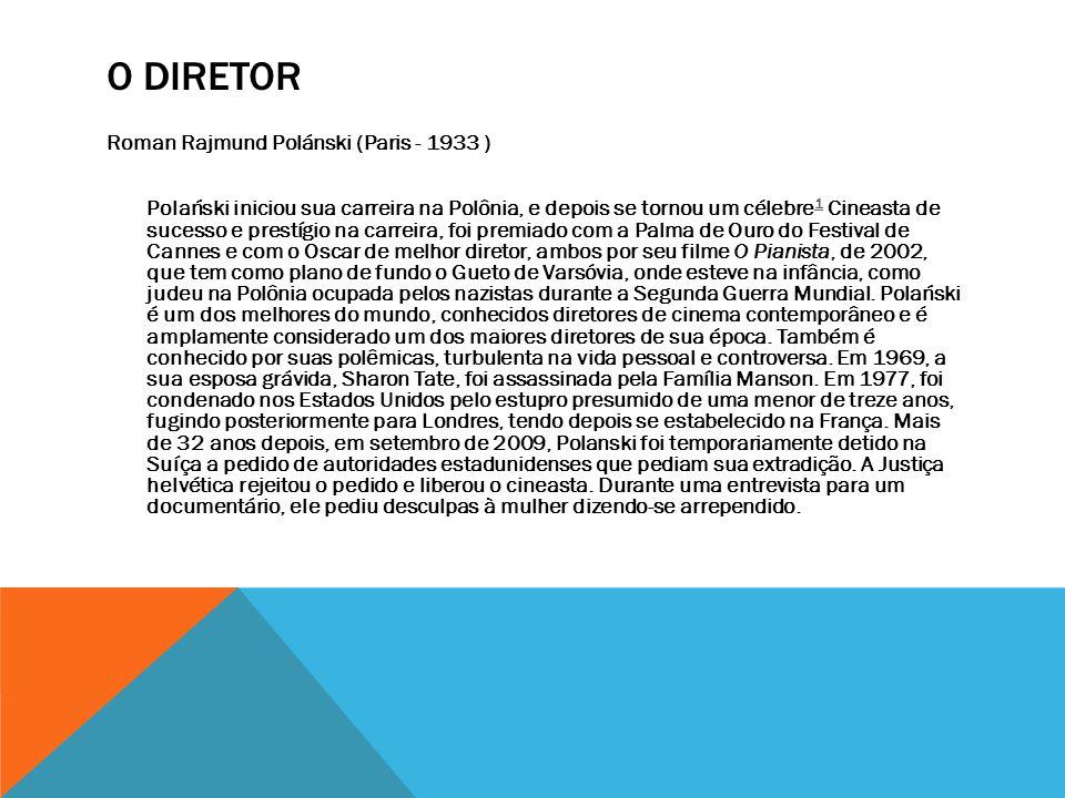O DIRETOR Roman Rajmund Polánski (Paris - 1933 ) Polański iniciou sua carreira na Polônia, e depois se tornou um célebre 1 Cineasta de sucesso e prest