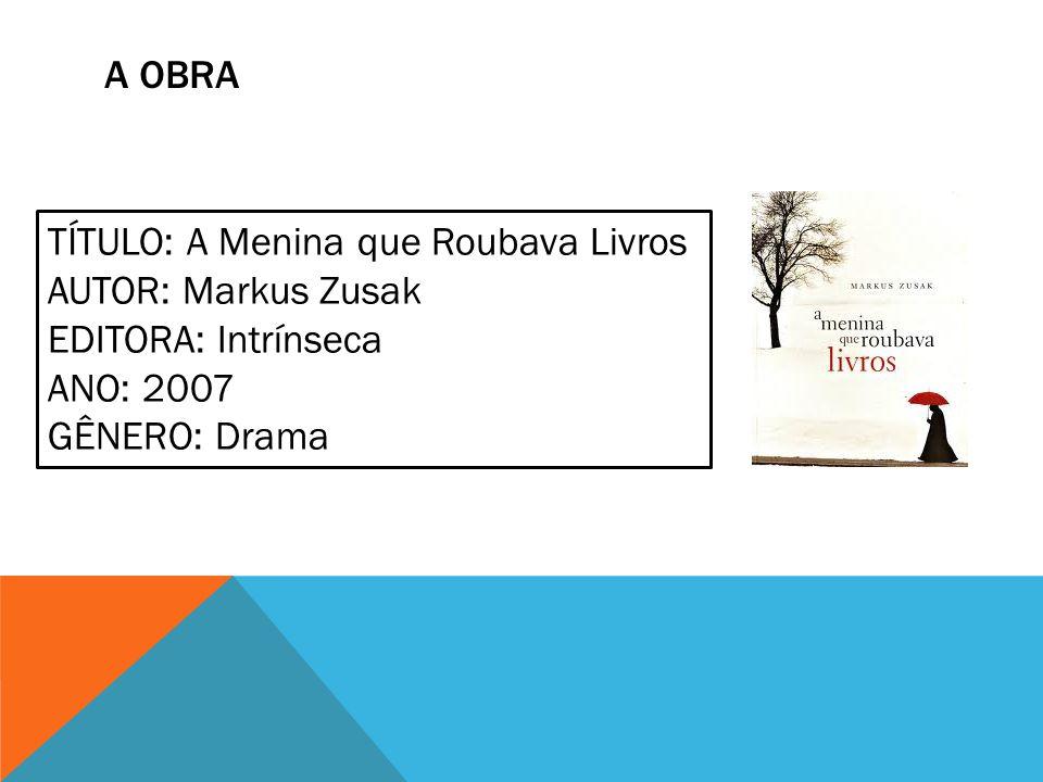 A OBRA TÍTULO: A Menina que Roubava Livros AUTOR: Markus Zusak EDITORA: Intrínseca ANO: 2007 GÊNERO: Drama