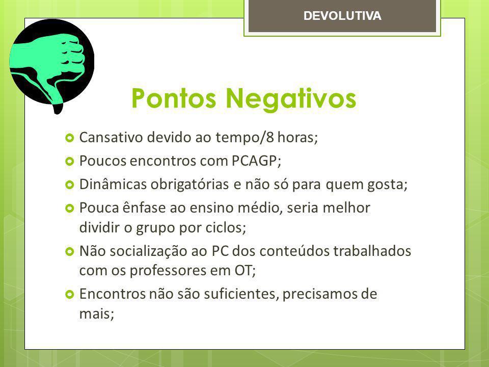 Pontos Negativos Cansativo devido ao tempo/8 horas; Poucos encontros com PCAGP; Dinâmicas obrigatórias e não só para quem gosta; Pouca ênfase ao ensin