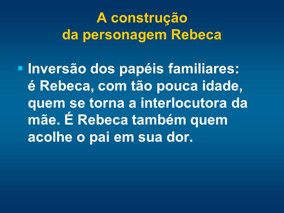A construção da personagem Rebeca Inversão dos papéis familiares: é Rebeca, com tão pouca idade, quem se torna a interlocutora da mãe. É Rebeca também