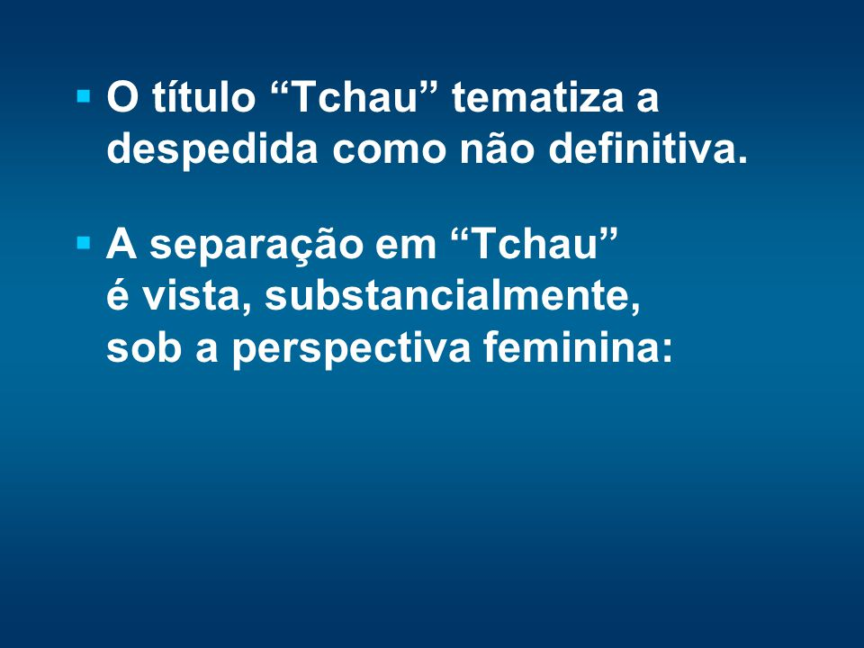 O título Tchau tematiza a despedida como não definitiva. A separação em Tchau é vista, substancialmente, sob a perspectiva feminina:
