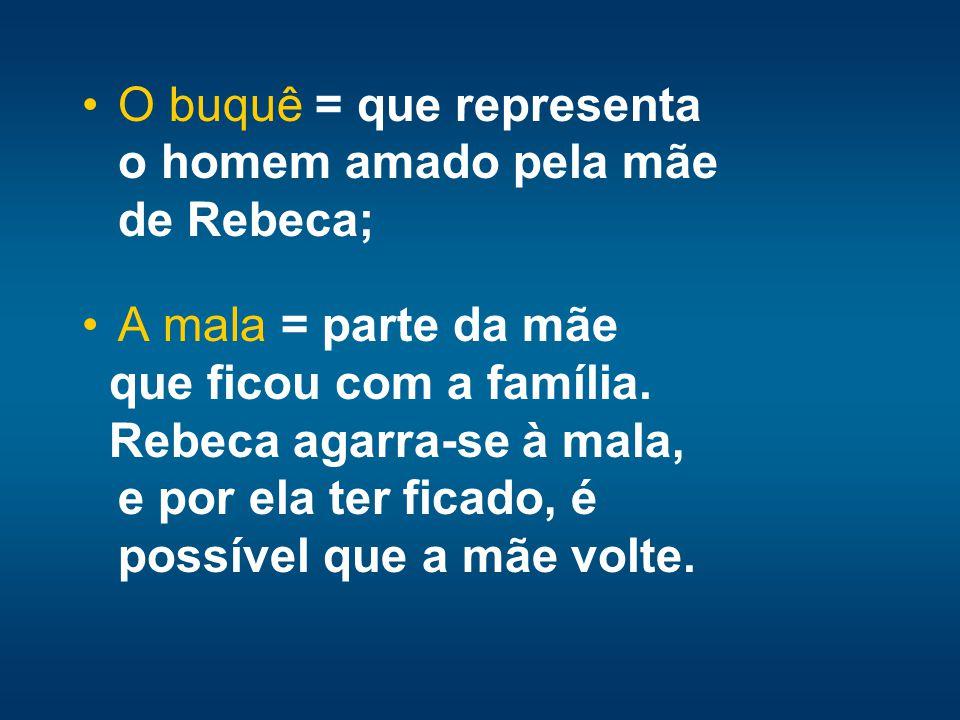 O buquê = que representa o homem amado pela mãe de Rebeca; A mala = parte da mãe que ficou com a família. Rebeca agarra-se à mala, e por ela ter ficad