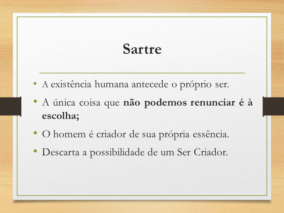 Sartre A existência humana antecede o próprio ser. A única coisa que não podemos renunciar é à escolha; O homem é criador de sua própria essência. Des
