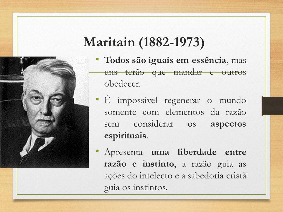 Maritain (1882-1973) Todos são iguais em essência, mas uns terão que mandar e outros obedecer. É impossível regenerar o mundo somente com elementos da