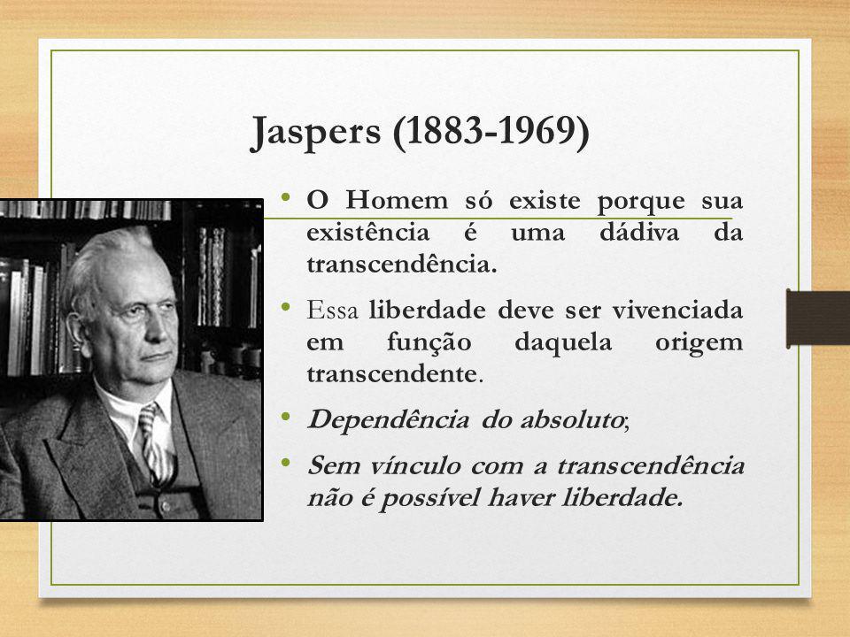 Jaspers (1883-1969) O Homem só existe porque sua existência é uma dádiva da transcendência. Essa liberdade deve ser vivenciada em função daquela orige