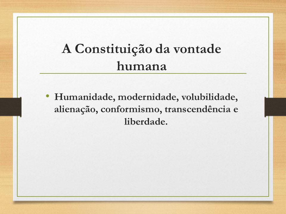 A Constituição da vontade humana Humanidade, modernidade, volubilidade, alienação, conformismo, transcendência e liberdade.