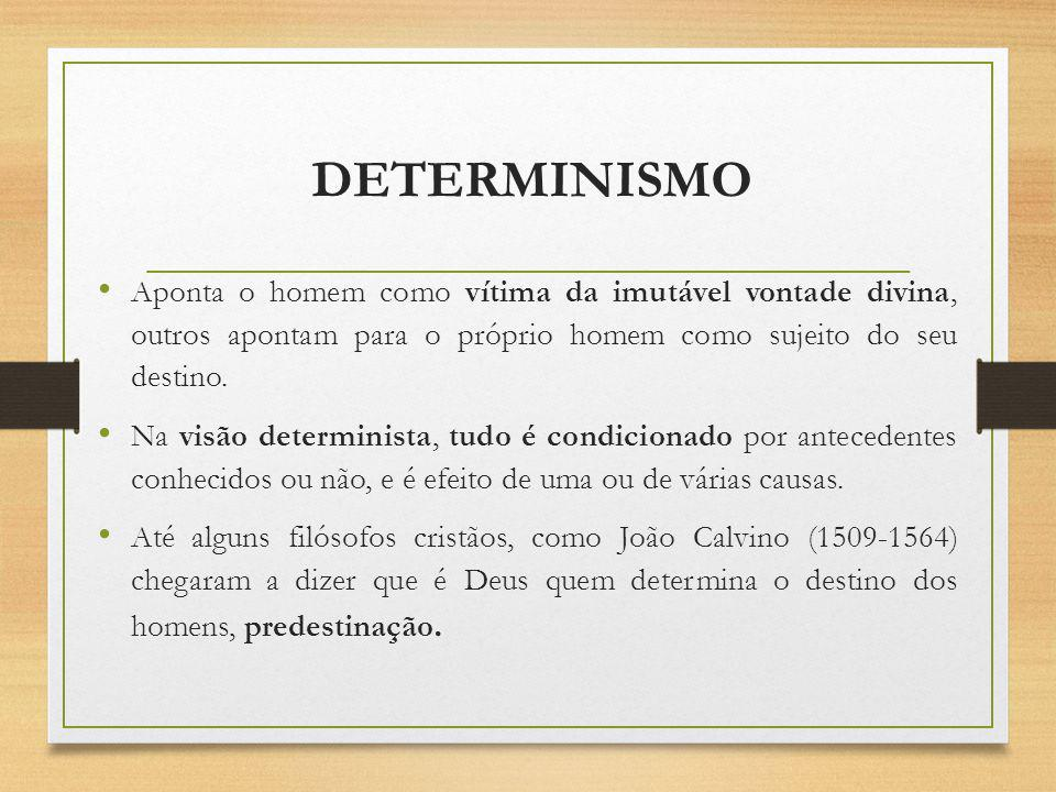 DETERMINISMO Aponta o homem como vítima da imutável vontade divina, outros apontam para o próprio homem como sujeito do seu destino. Na visão determin