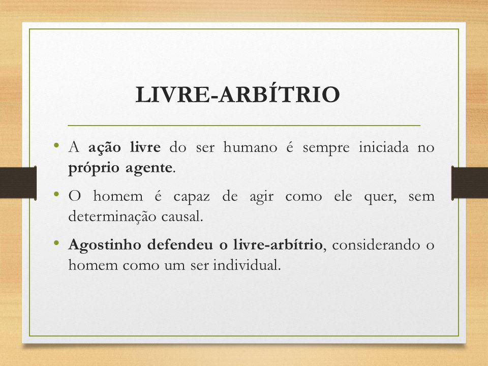 LIVRE-ARBÍTRIO A ação livre do ser humano é sempre iniciada no próprio agente. O homem é capaz de agir como ele quer, sem determinação causal. Agostin