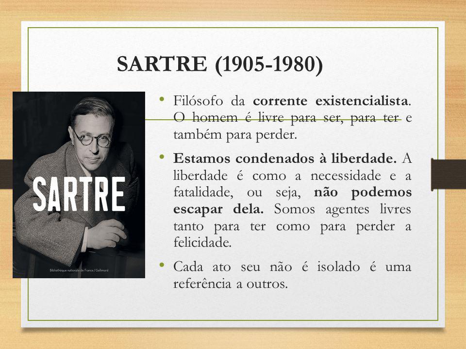 SARTRE (1905-1980) Filósofo da corrente existencialista. O homem é livre para ser, para ter e também para perder. Estamos condenados à liberdade. A li