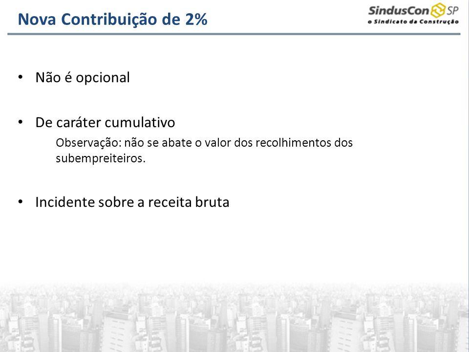 Nova Contribuição de 2% Não é opcional De caráter cumulativo Observação: não se abate o valor dos recolhimentos dos subempreiteiros. Incidente sobre a