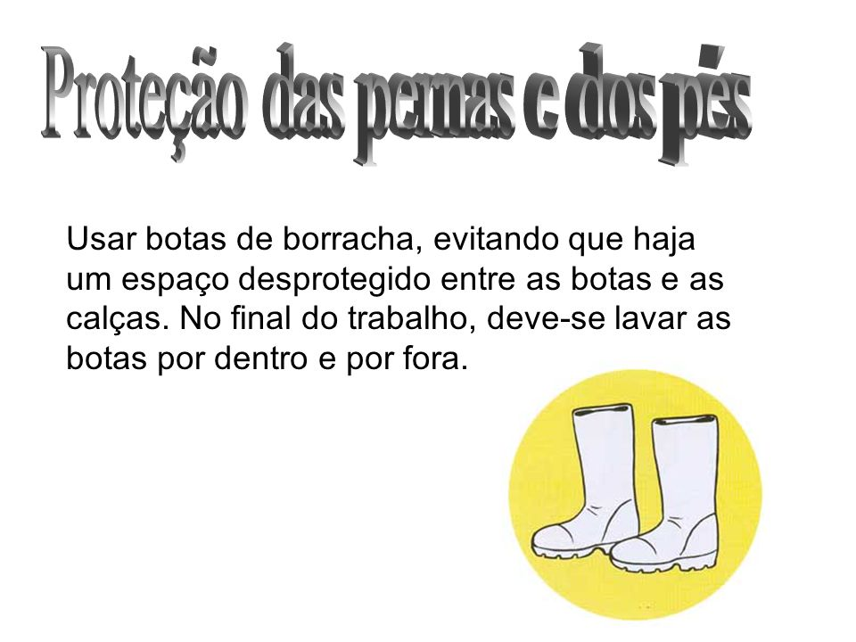 Usar botas de borracha, evitando que haja um espaço desprotegido entre as botas e as calças. No final do trabalho, deve-se lavar as botas por dentro e