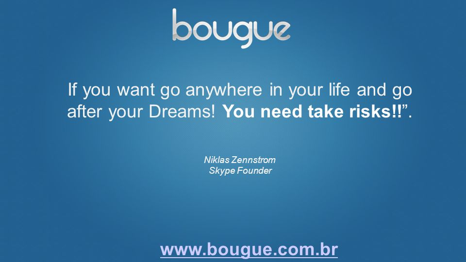 If you want go anywhere in your life and go after your Dreams! You need take risks!!. Niklas Zennstrom Skype Founder www.bougue.com.br