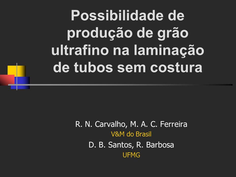 Possibilidade de produção de grão ultrafino na laminação de tubos sem costura R. N. Carvalho, M. A. C. Ferreira V&M do Brasil D. B. Santos, R. Barbosa