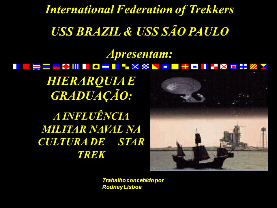 International Federation of Trekkers USS BRAZIL & USS SÃO PAULO Apresentam: HIERARQUIA E GRADUAÇÃO: A INFLUÊNCIA MILITAR NAVAL NA CULTURA DE STAR TREK Trabalho concebido por Rodney Lisboa