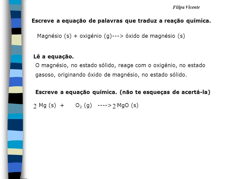Filipa Vicente Magnésio (s) + oxigénio (g)---> óxido de magnésio (s) Mg (s) + O 2 (g) ----> MgO (s) 22 Escreve a equação de palavras que traduz a reaç