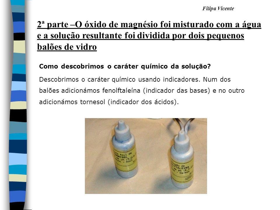 Filipa Vicente 2ª parte –O óxido de magnésio foi misturado com a água e a solução resultante foi dividida por dois pequenos balões de vidro Como desco