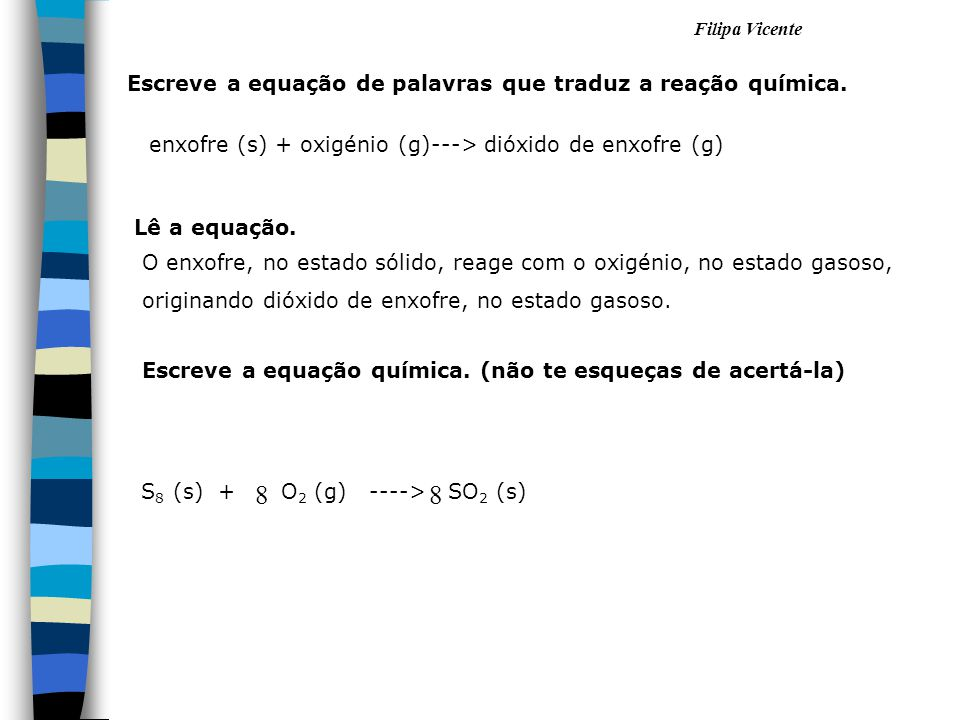 Filipa Vicente enxofre (s) + oxigénio (g)---> dióxido de enxofre (g) S 8 (s) + O 2 (g) ----> SO 2 (s) 88 Escreve a equação de palavras que traduz a re