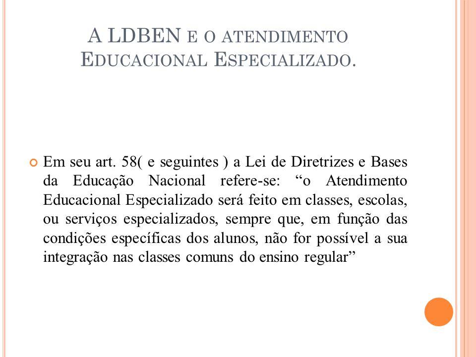A LDBEN E O ATENDIMENTO E DUCACIONAL E SPECIALIZADO. Em seu art. 58( e seguintes ) a Lei de Diretrizes e Bases da Educação Nacional refere-se: o Atend