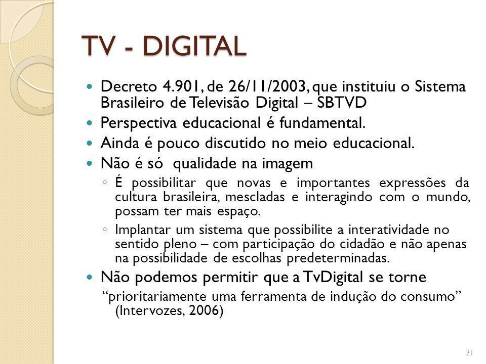 TV - DIGITAL Decreto 4.901, de 26/11/2003, que instituiu o Sistema Brasileiro de Televisão Digital – SBTVD Perspectiva educacional é fundamental. Aind