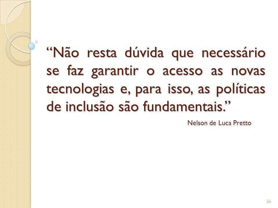 Não resta dúvida que necessário se faz garantir o acesso as novas tecnologias e, para isso, as políticas de inclusão são fundamentais. 26 Nelson de Lu