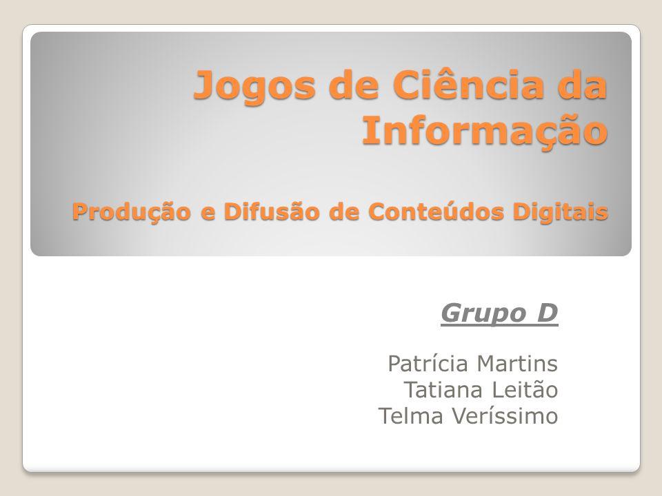 Jogos de Ciência da Informação Produção e Difusão de Conteúdos Digitais Grupo D Patrícia Martins Tatiana Leitão Telma Veríssimo
