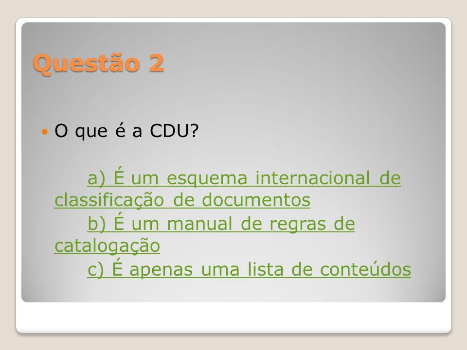 Questão 1 A que corresponde a sigla CDU? a) Conteúdos Digitais Universais b) Classificação Decimal Universal c) Classificação Dogmática Única