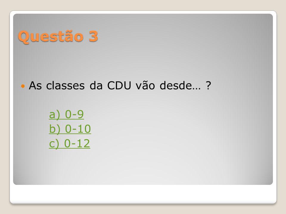 Questão 3 As classes da CDU vão desde… ? a) 0-9 b) 0-10 c) 0-12