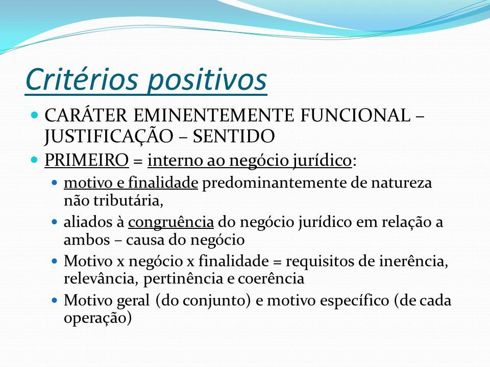 Critérios positivos CARÁTER EMINENTEMENTE FUNCIONAL – JUSTIFICAÇÃO – SENTIDO PRIMEIRO = interno ao negócio jurídico: motivo e finalidade predominantemente de natureza não tributária, aliados à congruência do negócio jurídico em relação a ambos – causa do negócio Motivo x negócio x finalidade = requisitos de inerência, relevância, pertinência e coerência Motivo geral (do conjunto) e motivo específico (de cada operação)