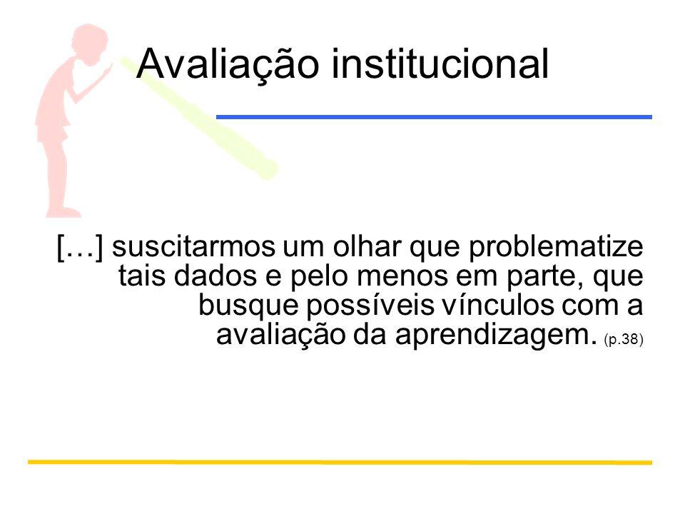 Avaliação institucional […] suscitarmos um olhar que problematize tais dados e pelo menos em parte, que busque possíveis vínculos com a avaliação da aprendizagem.