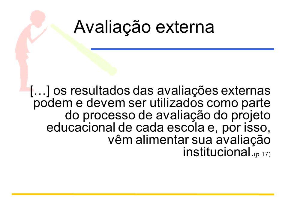 Avaliação externa […] os resultados das avaliações externas podem e devem ser utilizados como parte do processo de avaliação do projeto educacional de cada escola e, por isso, vêm alimentar sua avaliação institucional.