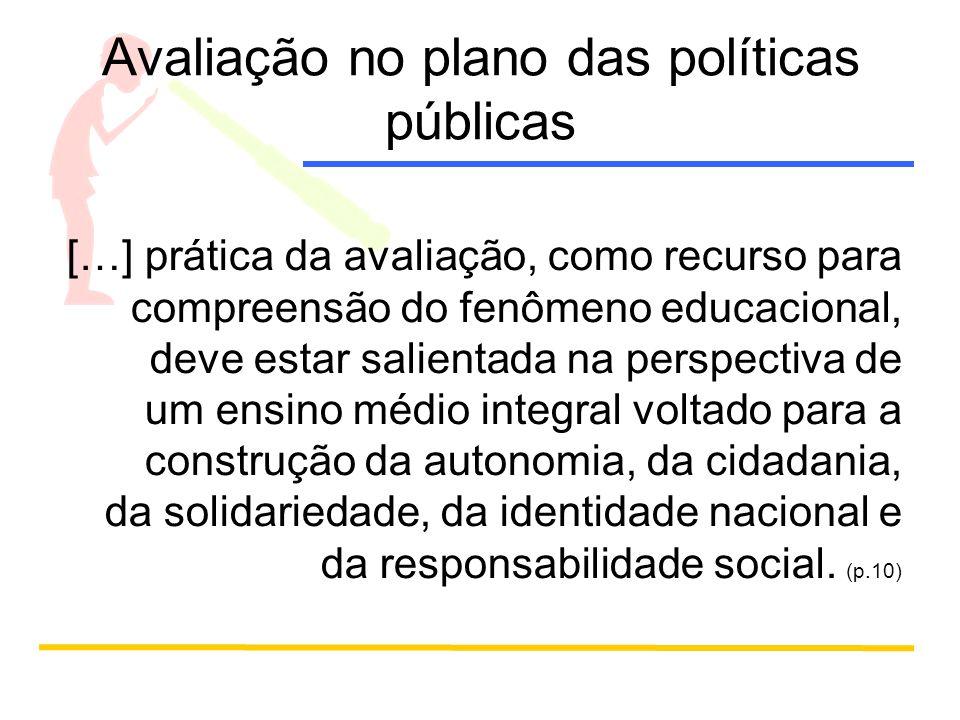 Avaliação no plano das políticas públicas […] prática da avaliação, como recurso para compreensão do fenômeno educacional, deve estar salientada na perspectiva de um ensino médio integral voltado para a construção da autonomia, da cidadania, da solidariedade, da identidade nacional e da responsabilidade social.