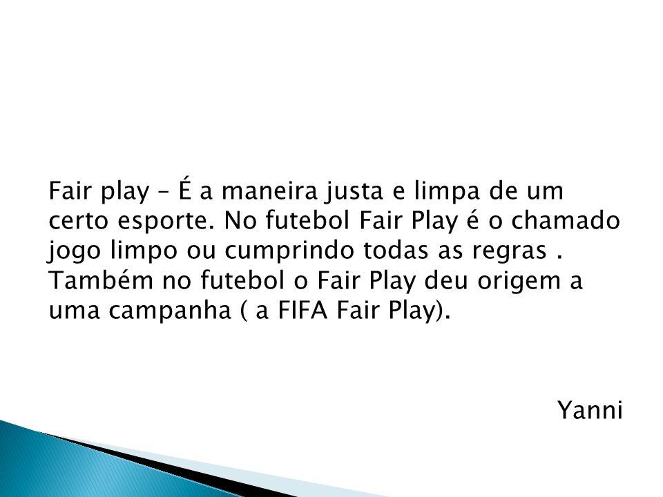 Fair play – É a maneira justa e limpa de um certo esporte. No futebol Fair Play é o chamado jogo limpo ou cumprindo todas as regras. Também no futebol
